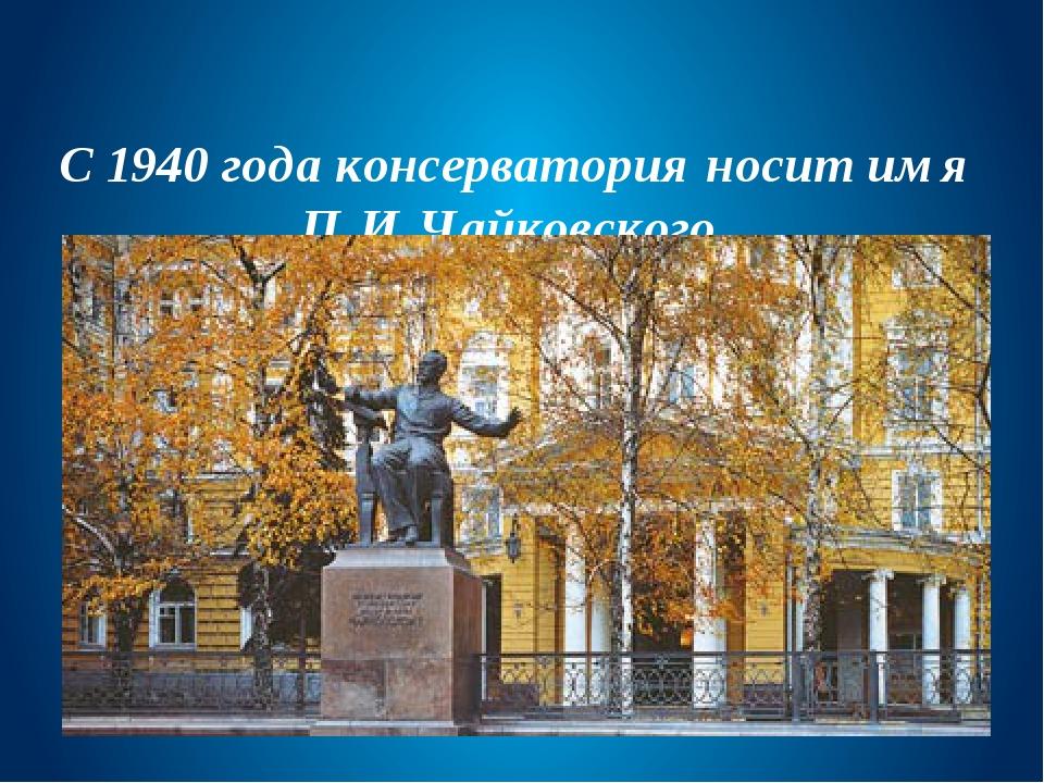 С 1940 года консерватория носит имя П.И.Чайковского
