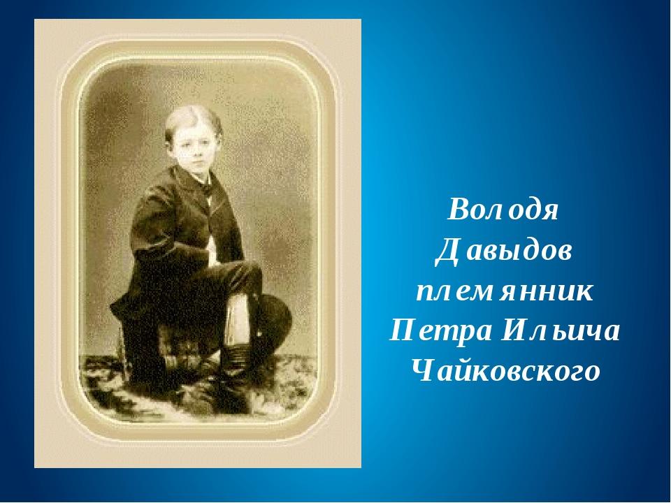 Володя Давыдов племянник Петра Ильича Чайковского