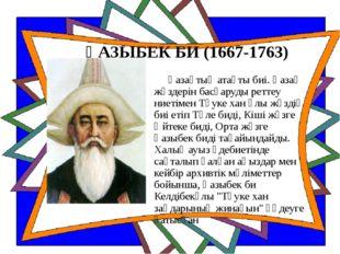 ҚАЗЫБЕК БИ (1667-1763) Қазақтың атақты биі. Қазақ жүздерін басқаруды реттеу н
