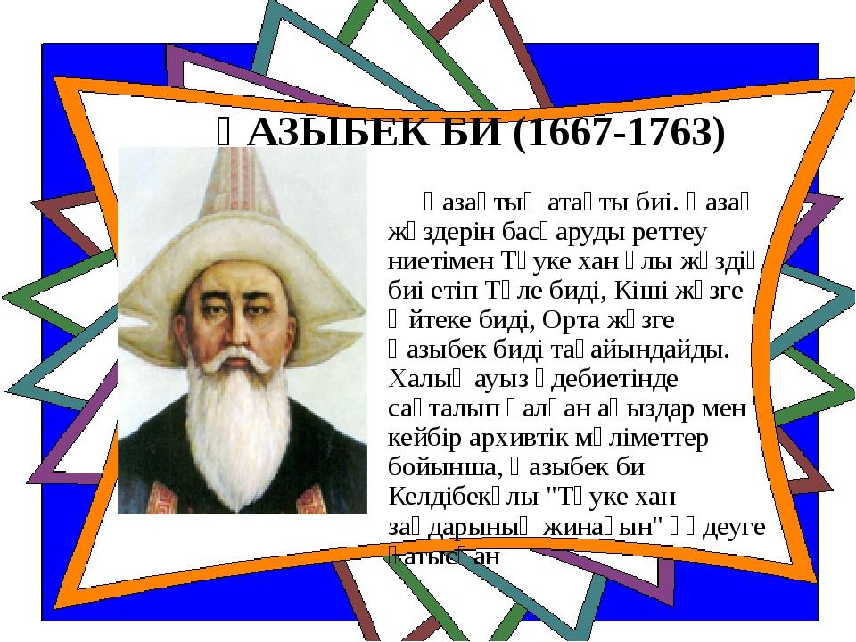 ҚАЗЫБЕК БИ (1667-1763) Қазақтың атақты биі. Қазақ жүздерін басқаруды реттеу н...