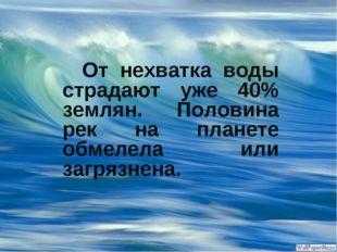 От нехватка воды страдают уже 40% землян. Половина рек на планете обмелела и