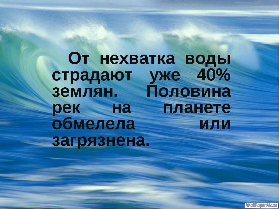 От нехватка воды страдают уже 40% землян. Половина рек на планете обмелела и...