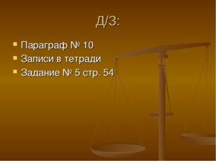 Д/З: Параграф № 10 Записи в тетради Задание № 5 стр. 54