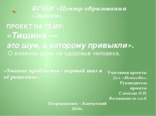 КГБОУ «Центр образования «Эврика». ПРОЕКТ НА ТЕМУ: «Тишина — это шум, к котор