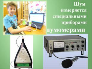 Шум измеряется специальными приборами шумомерами