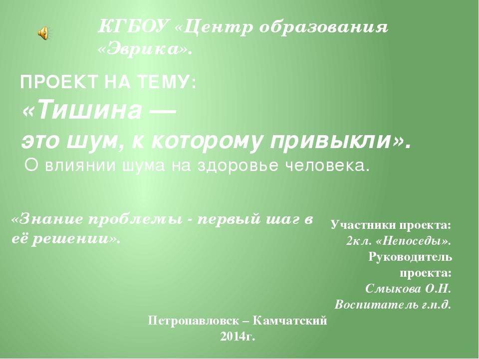 КГБОУ «Центр образования «Эврика». ПРОЕКТ НА ТЕМУ: «Тишина — это шум, к котор...