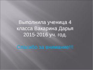 Выполнила ученица 4 класса Вакарина Дарья 2015-2016 уч. год. Спасибо за внима