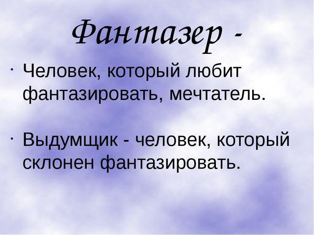Фантазер - Человек, который любит фантазировать, мечтатель. Выдумщик - челове...