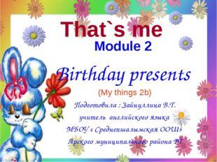 That`s me Module 2 Birthday presents (My things 2b) Подготовила : Зайнуллина