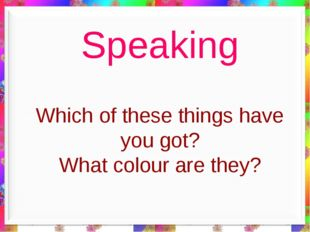 Which of these things have you got? What colour are they? Speaking