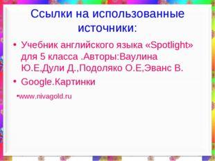 Ссылки на использованные источники: Учебник английского языка «Spotlight» дл