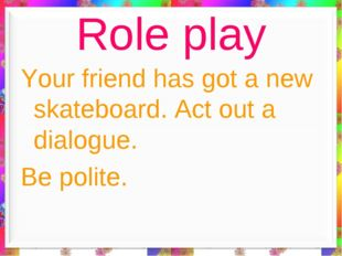 Role play Your friend has got a new skateboard. Act out a dialogue. Be polite.