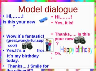 Model dialogue Hi,……! Is this your new….. ? Wow,it`s fantastic! (great,wonder