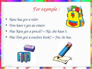 For example : Kate has got a ruler. Tom hasn't got an eraser. Has Kate got a