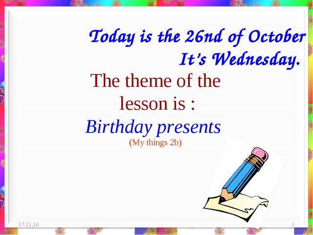 The theme of the lesson is : Birthday presents (My things 2b) * * Today is t...