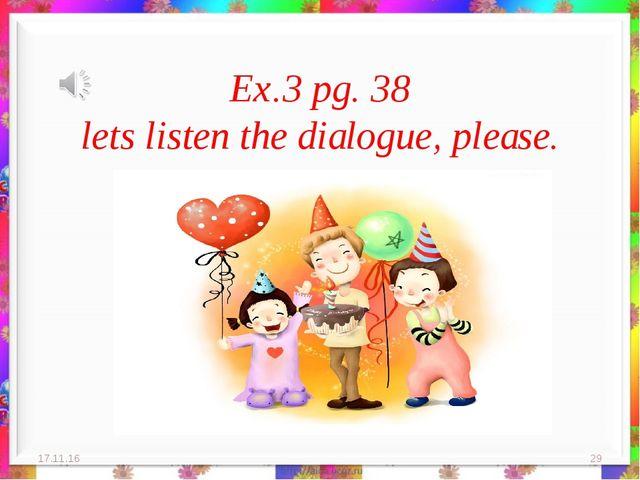 Ex.3 pg. 38 lets listen the dialogue, please. * *