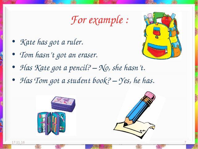 For example : Kate has got a ruler. Tom hasn't got an eraser. Has Kate got a...