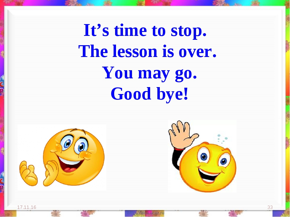 It's time to stop. The lesson is over. You may go. Good bye! * *