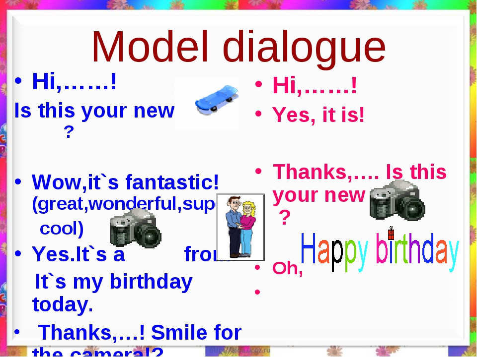 Model dialogue Hi,……! Is this your new….. ? Wow,it`s fantastic! (great,wonder...