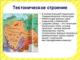 Тектоническое строение В основе большей территории – Среднесибирское плоского