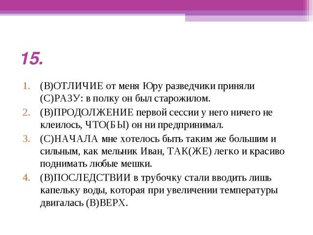 15. (В)ОТЛИЧИЕ от меня Юру разведчики приняли (С)РАЗУ: в полку он был старожи...