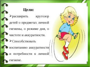 Цели: расширить кругозор детей о предметах личной гигиены, о режиме дня, о чи