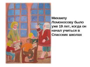 Михаилу Ломоносову было уже 19 лет, когда он начал учиться в Спасских школах