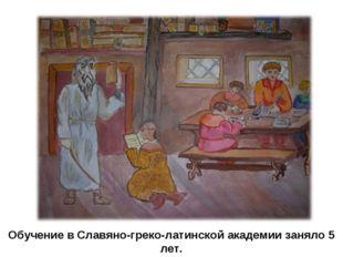 Обучение в Славяно-греко-латинской академии заняло 5 лет.