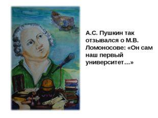А.С. Пушкин так отзывался о М.В. Ломоносове: «Он сам наш первый университет…»