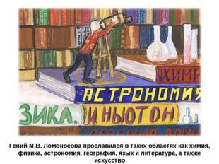Гений М.В. Ломоносова прославился в таких областях как химия, физика, астроно