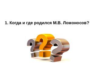1. Когда и где родился М.В. Ломоносов?