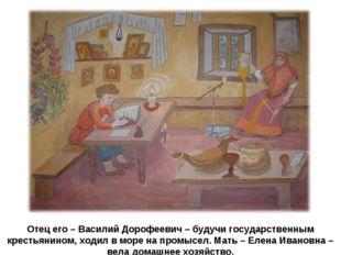 Отец его – Василий Дорофеевич – будучи государственным крестьянином, ходил в