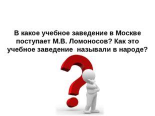 В какое учебное заведение в Москве поступает М.В. Ломоносов? Как это учебное