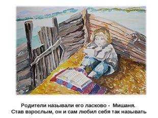 Родители называли его ласково - Мишаня. Став взрослым, он и сам любил себя та