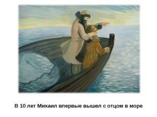 В 10 лет Михаил впервые вышел с отцом в море