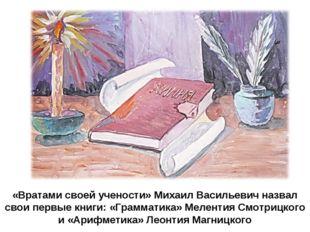 «Вратами своей учености» Михаил Васильевич назвал свои первые книги: «Граммат