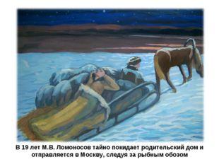 В 19 лет М.В. Ломоносов тайно покидает родительский дом и отправляется в Моск