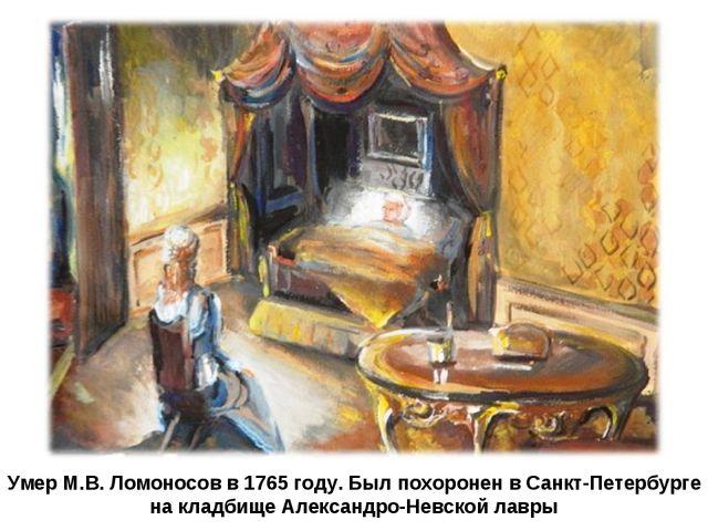 Умер М.В. Ломоносов в 1765 году. Был похоронен в Санкт-Петербурге на кладбище...