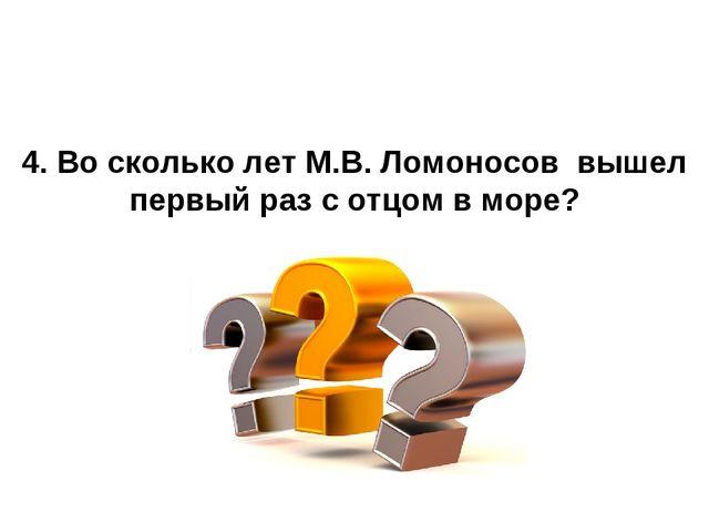 4. Во сколько лет М.В. Ломоносов вышел первый раз с отцом в море?