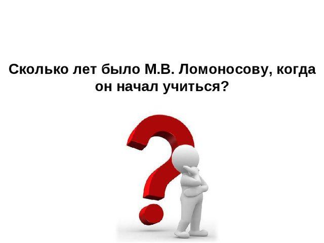 Сколько лет было М.В. Ломоносову, когда он начал учиться?