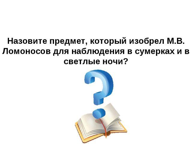 Назовите предмет, который изобрел М.В. Ломоносов для наблюдения в сумерках и...