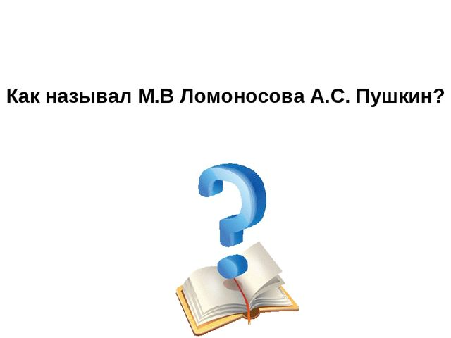 Как называл М.В Ломоносова А.С. Пушкин?