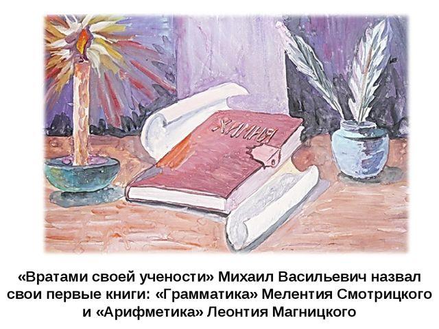 «Вратами своей учености» Михаил Васильевич назвал свои первые книги: «Граммат...