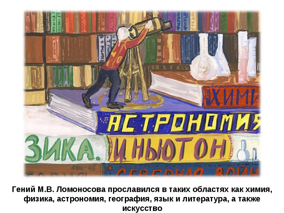 Гений М.В. Ломоносова прославился в таких областях как химия, физика, астроно...
