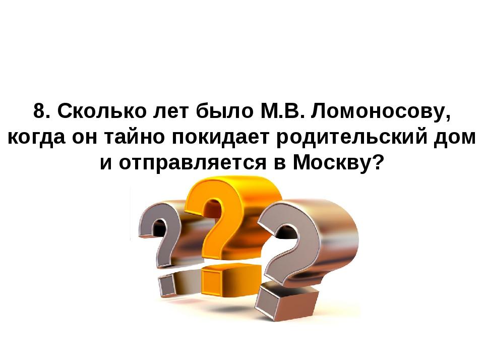 8. Сколько лет было М.В. Ломоносову, когда он тайно покидает родительский дом...