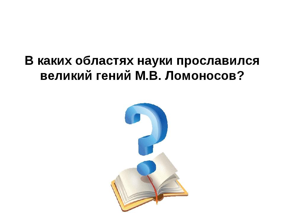 В каких областях науки прославился великий гений М.В. Ломоносов?