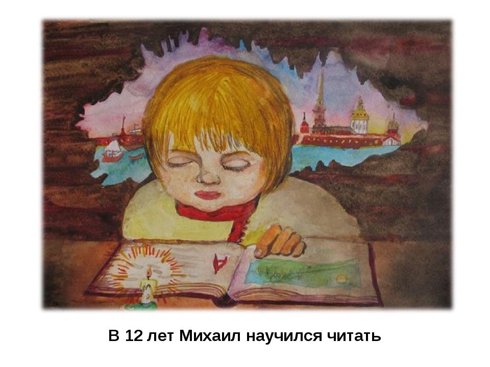 В 12 лет Михаил научился читать