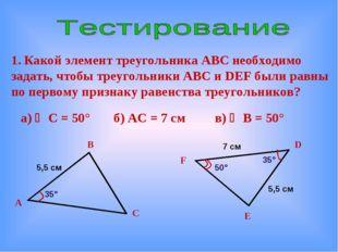 Какой элемент треугольника АВС необходимо задать, чтобы треугольники АВС и D