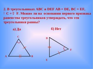 2. В треугольниках АВС и DEF AB = DE, BC = EF, C =  F. Можно ли на основани