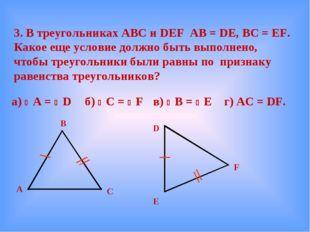 3. В треугольниках АВС и DEF AB = DE, BC = EF. Какое еще условие должно быть